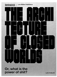 Lydia Kallipoliti. The Architecture of Closed Worlds Or, What is the Power of Shit. Published by Lars Muller, 2018.